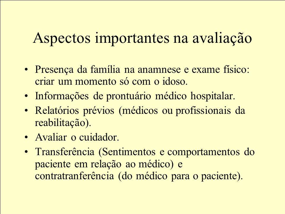 Aspectos importantes na avaliação Presença da família na anamnese e exame físico: criar um momento só com o idoso.