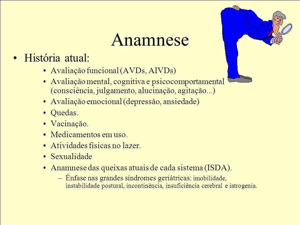 Anamnese História atual: Avaliação funcional (AVDs, AIVDs) Avaliação mental, cognitiva e psicocomportamental (consciência, julgamento, alucinação, agitação...) Avaliação emocional (depressão, ansiedade) Quedas.