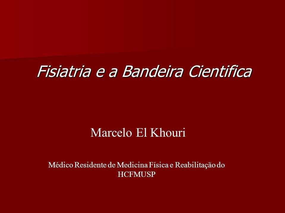 Fisiatria e a Bandeira Cientifica Marcelo El Khouri Médico Residente de Medicina Física e Reabilitação do HCFMUSP
