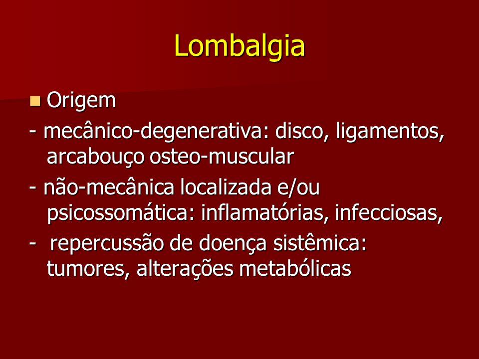 Lombalgia Origem Origem - mecânico-degenerativa: disco, ligamentos, arcabouço osteo-muscular - não-mecânica localizada e/ou psicossomática: inflamatór