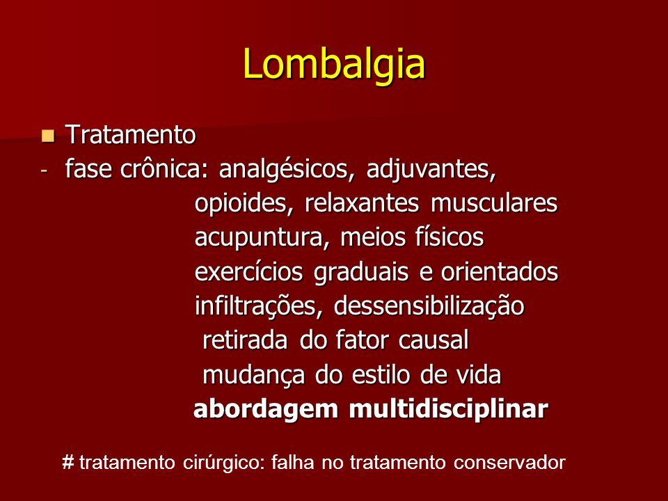 Lombalgia Tratamento Tratamento - fase crônica: analgésicos, adjuvantes, opioides, relaxantes musculares opioides, relaxantes musculares acupuntura, m