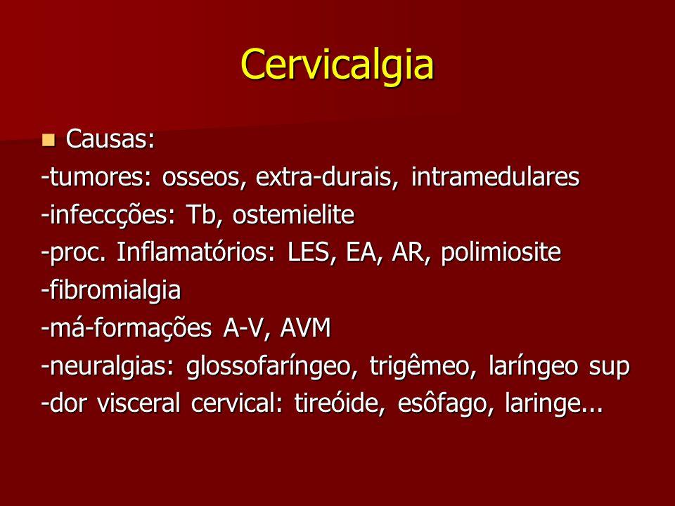 Cervicalgia Causas: Causas: -tumores: osseos, extra-durais, intramedulares -infeccções: Tb, ostemielite -proc. Inflamatórios: LES, EA, AR, polimiosite