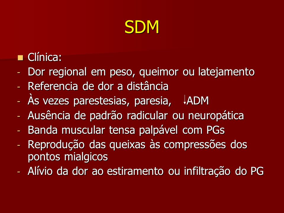 SDM Clínica: Clínica: - Dor regional em peso, queimor ou latejamento - Referencia de dor a distância - Às vezes parestesias, paresia, ADM - Ausência d