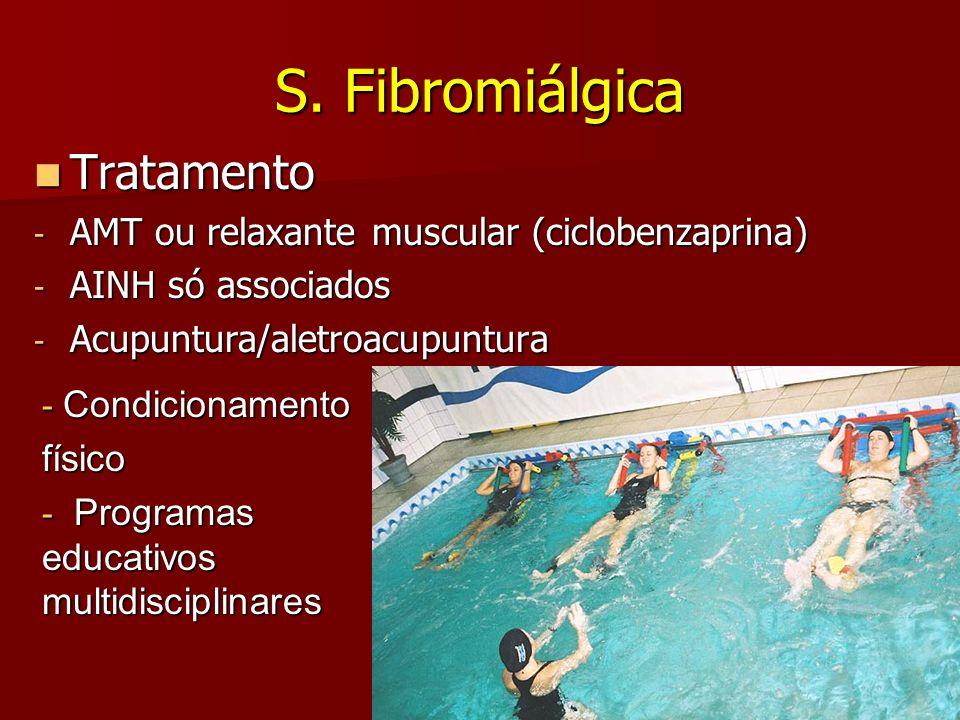 S. Fibromiálgica Tratamento Tratamento - AMT ou relaxante muscular (ciclobenzaprina) - AINH só associados - Acupuntura/aletroacupuntura - Condicioname