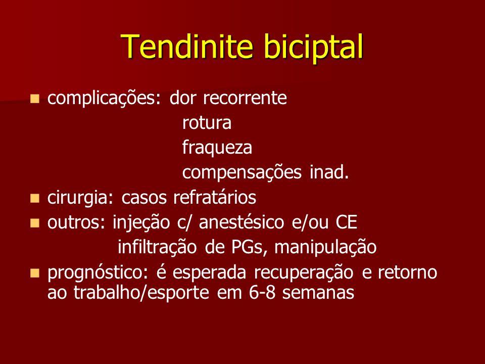 Tendinite biciptal complicações: dor recorrente rotura fraqueza compensações inad. cirurgia: casos refratários outros: injeção c/ anestésico e/ou CE i