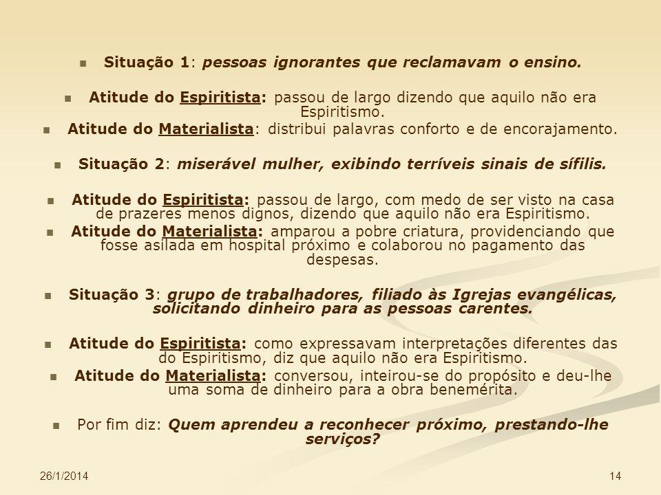 26/1/2014 14 Situação 1: pessoas ignorantes que reclamavam o ensino. Atitude do Espiritista: passou de largo dizendo que aquilo não era Espiritismo. A