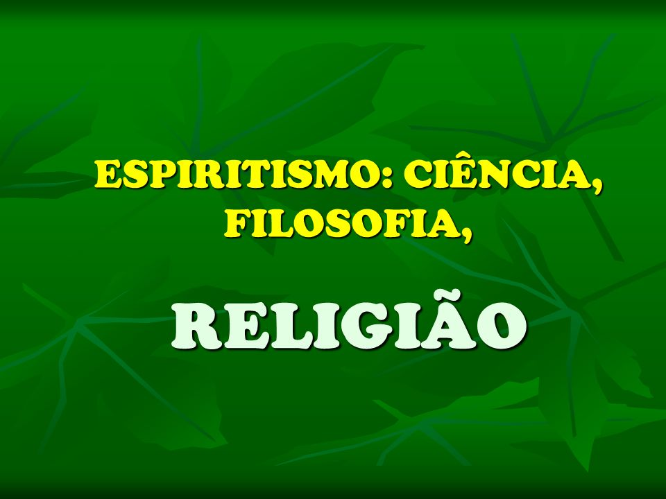 ESPIRITISMO: CIÊNCIA, FILOSOFIA, RELIGIÃO RELIGIÃO