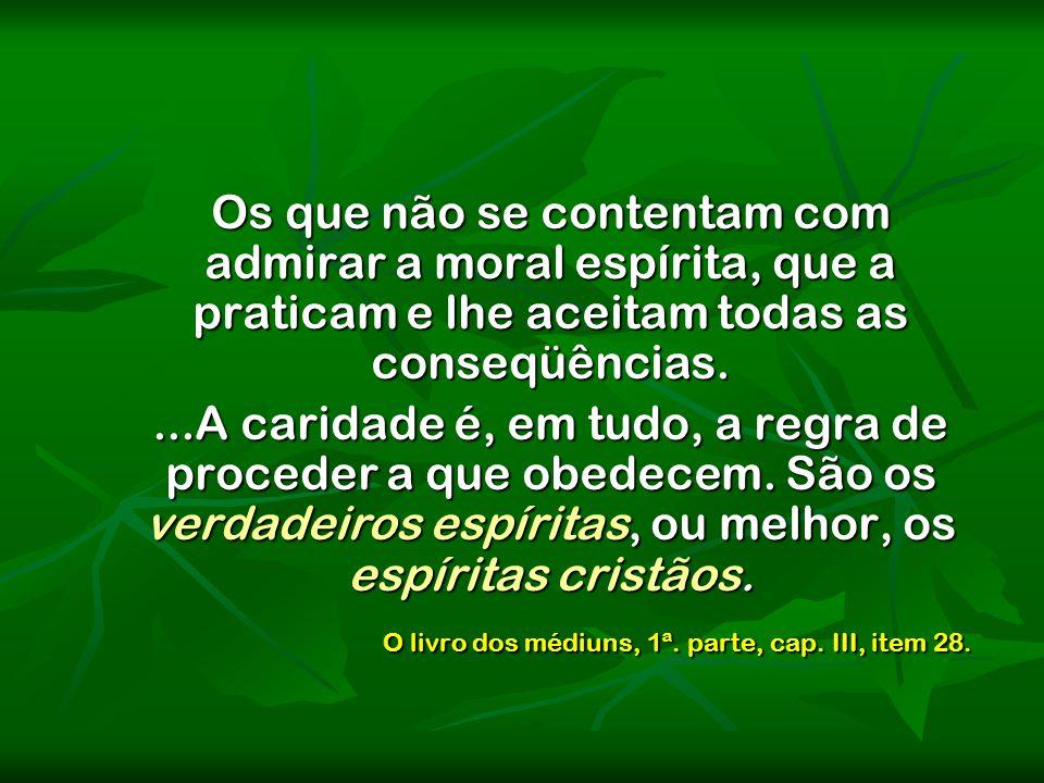 Os que não se contentam com admirar a moral espírita, que a praticam e lhe aceitam todas as conseqüências....A caridade é, em tudo, a regra de procede