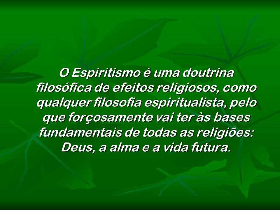 O Espiritismo é uma doutrina filosófica de efeitos religiosos, como qualquer filosofia espiritualista, pelo que forçosamente vai ter às bases fundamen