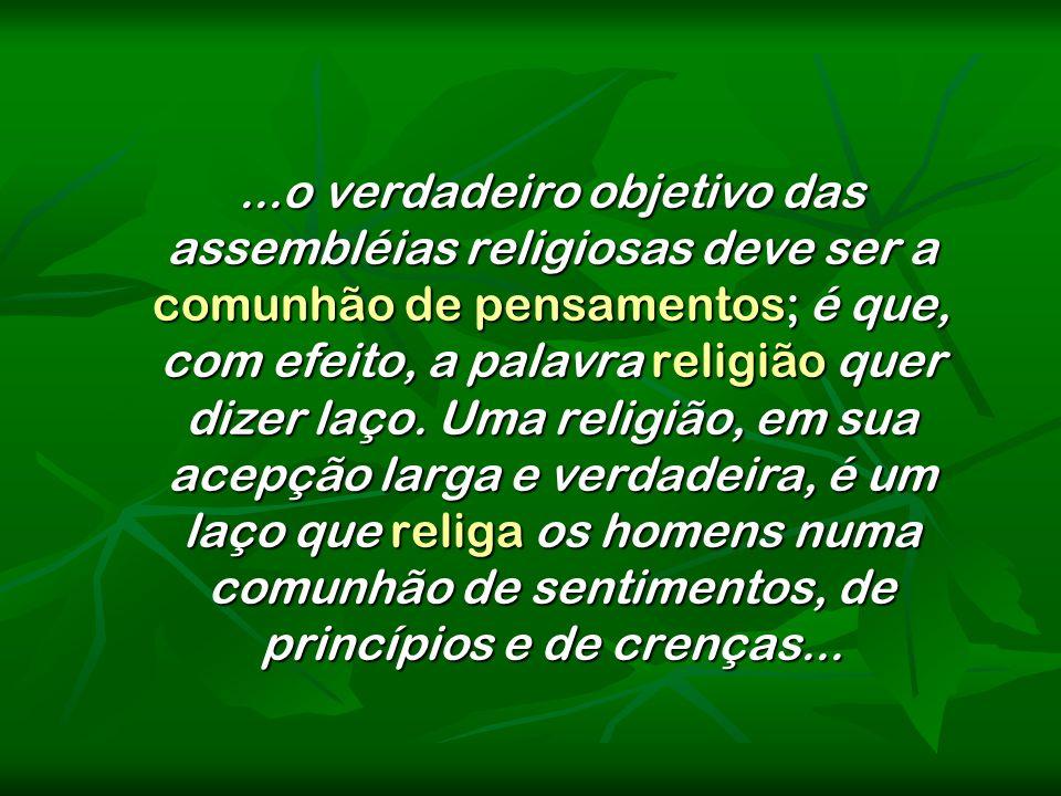 ...o verdadeiro objetivo das assembléias religiosas deve ser a comunhão de pensamentos; é que, com efeito, a palavra religião quer dizer laço. Uma rel
