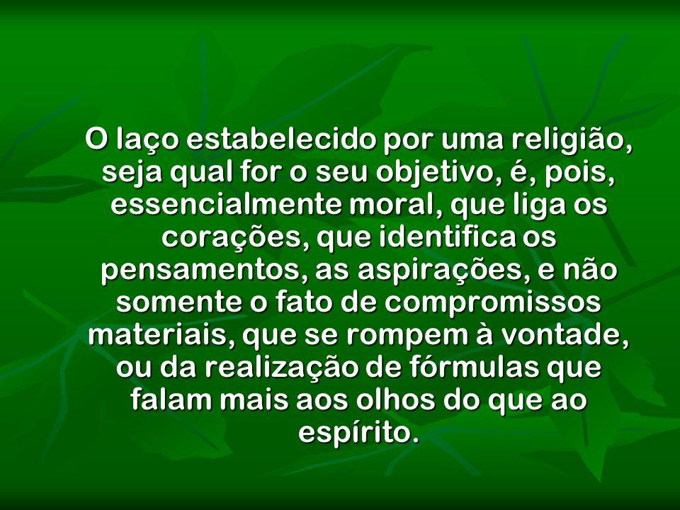 O laço estabelecido por uma religião, seja qual for o seu objetivo, é, pois, essencialmente moral, que liga os corações, que identifica os pensamentos