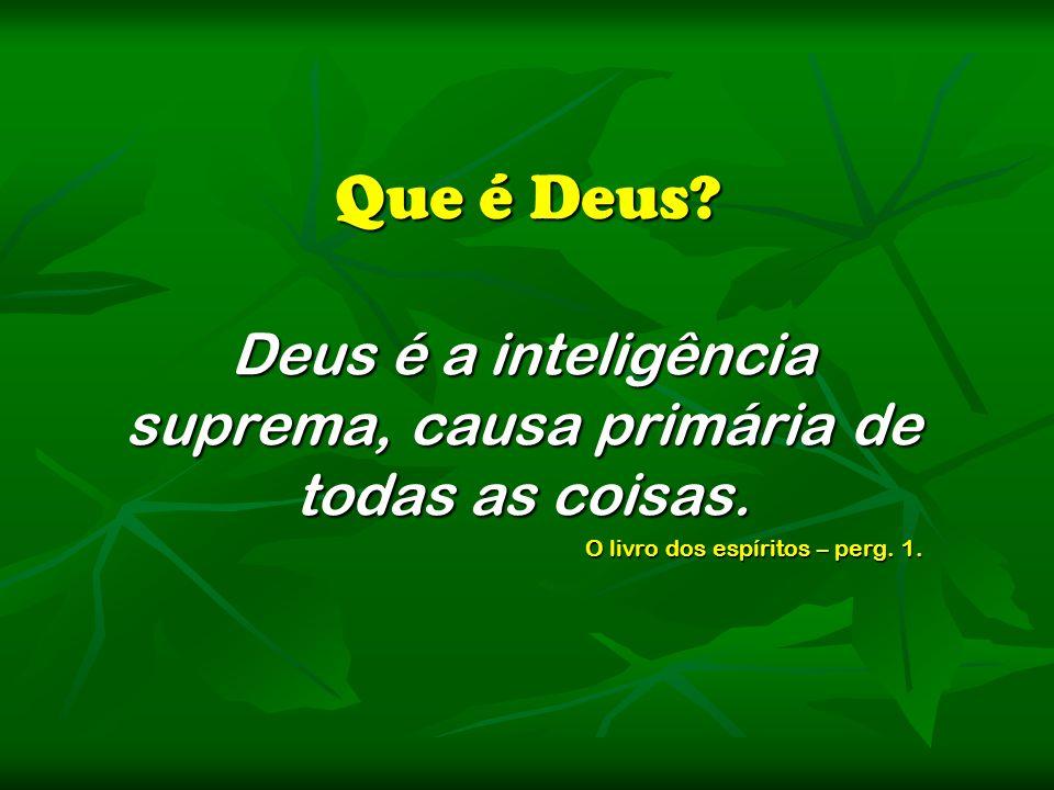 Que é Deus? Deus é a inteligência suprema, causa primária de todas as coisas. O livro dos espíritos – perg. 1.