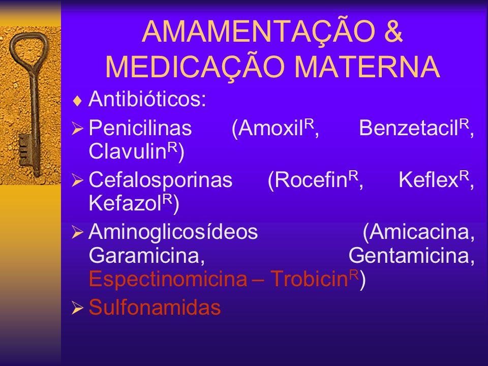 AMAMENTAÇÃO & MEDICAÇÃO MATERNA Antibióticos: Penicilinas (Amoxil R, Benzetacil R, Clavulin R ) Cefalosporinas (Rocefin R, Keflex R, Kefazol R ) Amino