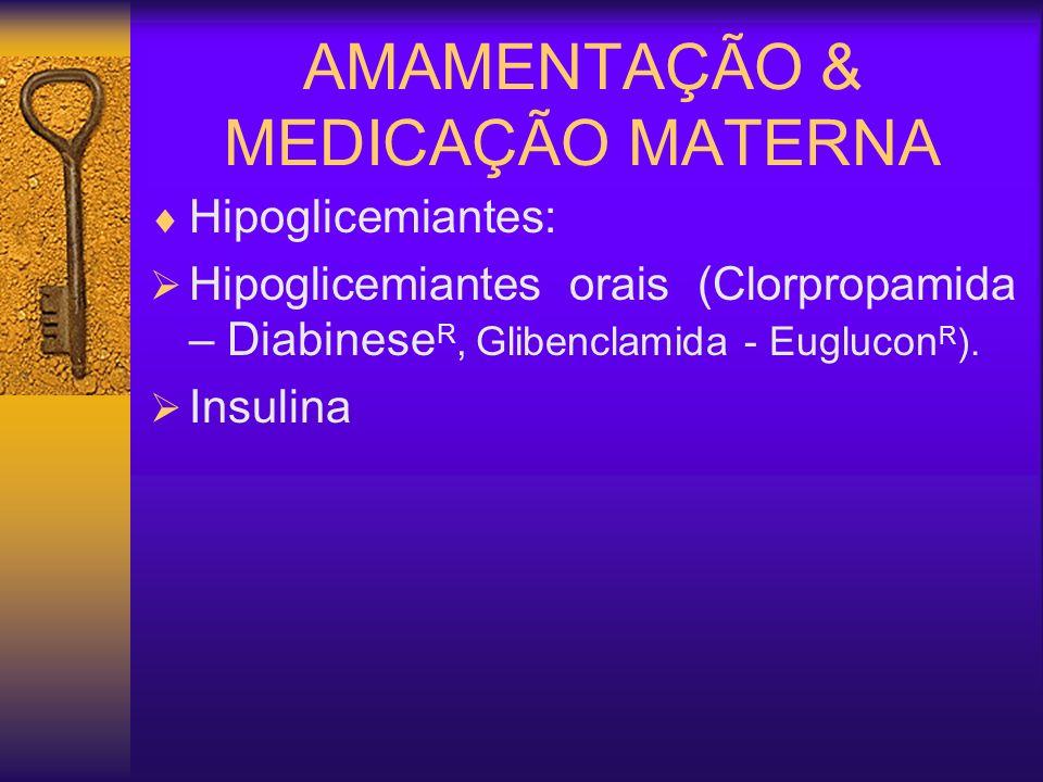 AMAMENTAÇÃO & MEDICAÇÃO MATERNA Hipoglicemiantes: Hipoglicemiantes orais (Clorpropamida – Diabinese R, Glibenclamida - Euglucon R ). Insulina