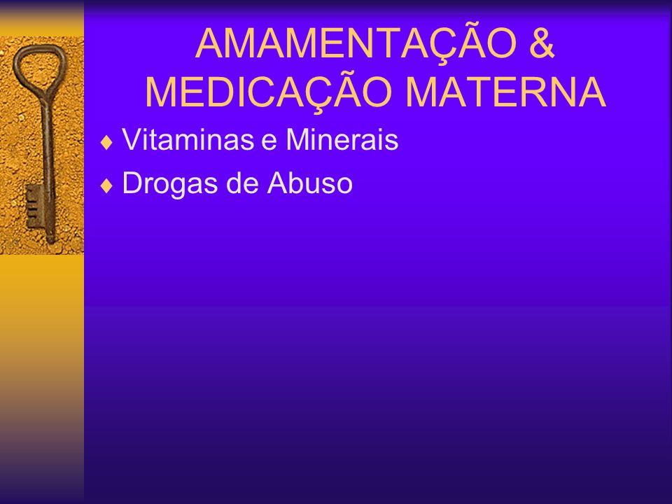 AMAMENTAÇÃO & MEDICAÇÃO MATERNA Vitaminas e Minerais Drogas de Abuso