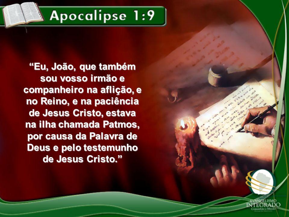 Eu, João, que também sou vosso irmão e companheiro na aflição, e no Reino, e na paciência de Jesus Cristo, estava na ilha chamada Patmos, por causa da