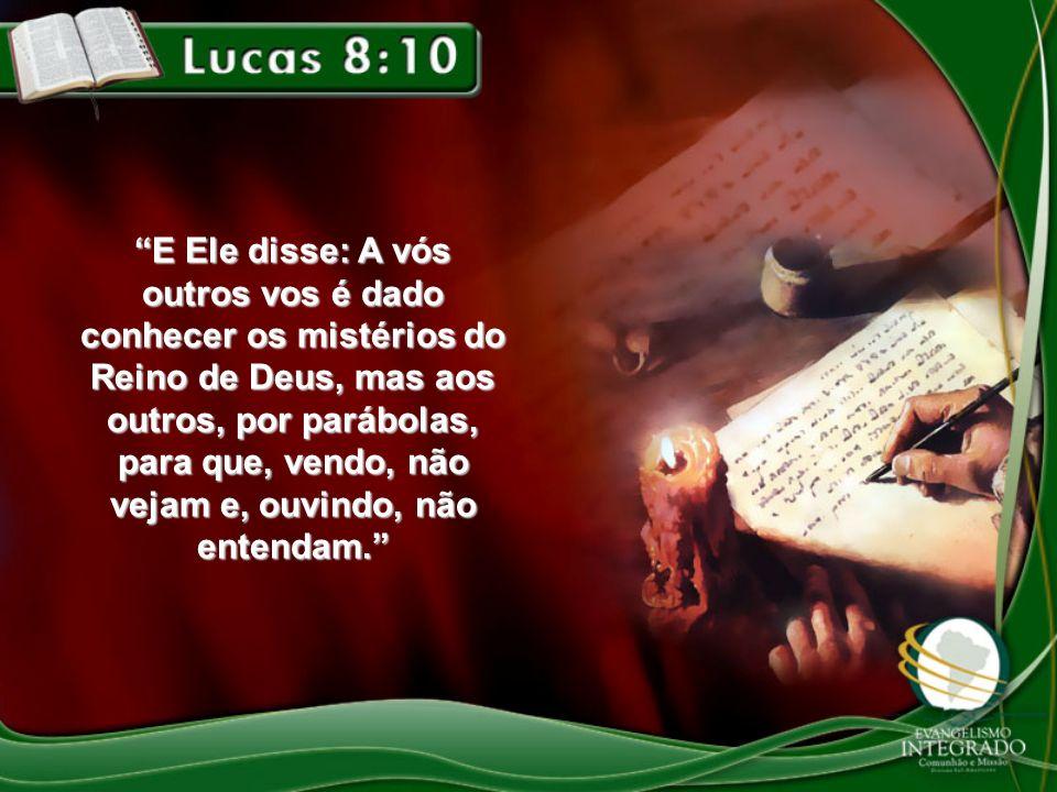 E Ele disse: A vós outros vos é dado conhecer os mistérios do Reino de Deus, mas aos outros, por parábolas, para que, vendo, não vejam e, ouvindo, não