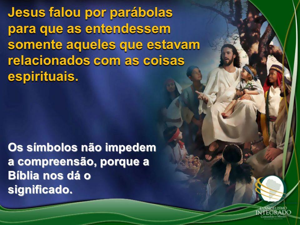 Jesus falou por parábolas para que as entendessem somente aqueles que estavam relacionados com as coisas espirituais. Os símbolos não impedem a compre