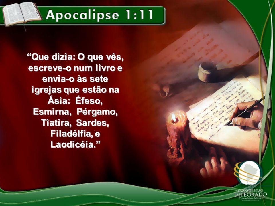 Que dizia: O que vês, escreve-o num livro e envia-o às sete igrejas que estão na Ásia: Éfeso, Esmirna, Pérgamo, Tiatira, Sardes, Filadélfia, e Laodicé