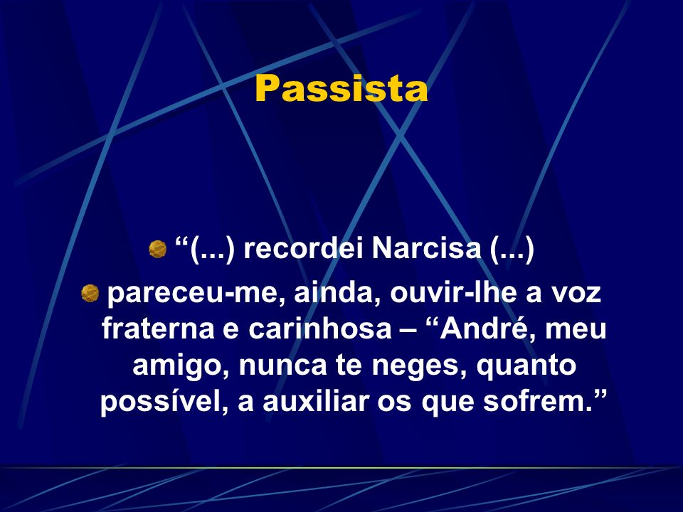 Passista (...) recordei Narcisa (...) pareceu-me, ainda, ouvir-lhe a voz fraterna e carinhosa – André, meu amigo, nunca te neges, quanto possível, a auxiliar os que sofrem.