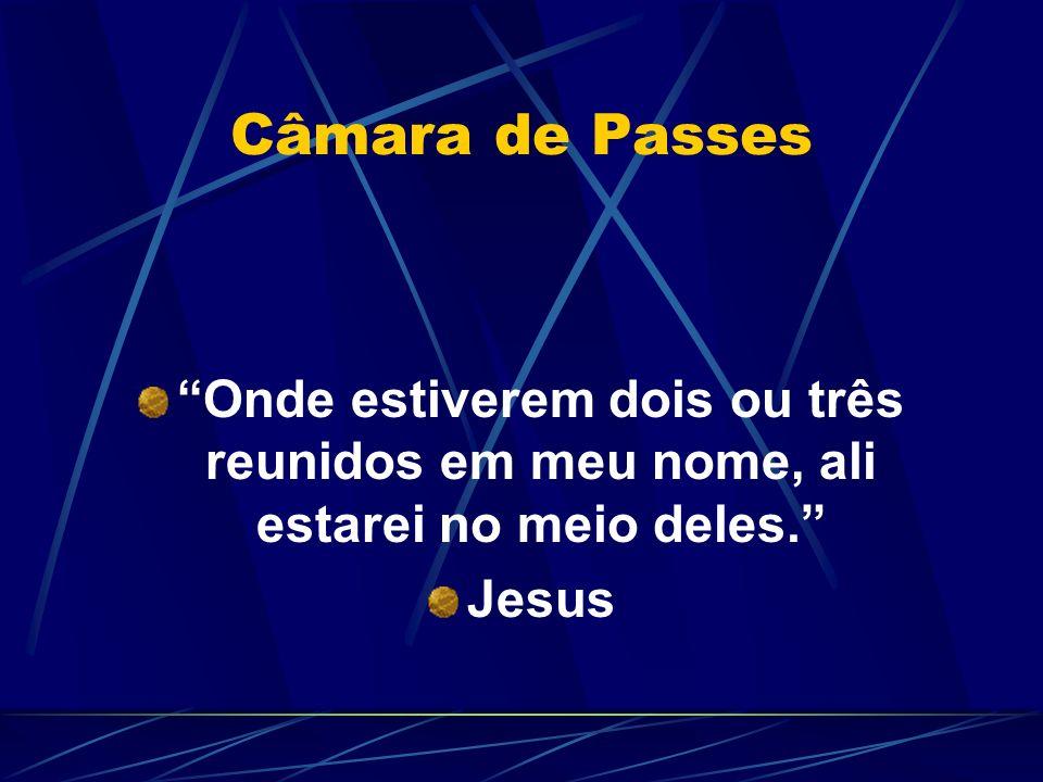 Câmara de Passes Onde estiverem dois ou três reunidos em meu nome, ali estarei no meio deles. Jesus