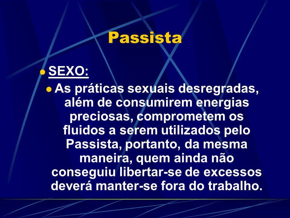 Passista SEXO: As práticas sexuais desregradas, além de consumirem energias preciosas, comprometem os fluidos a serem utilizados pelo Passista, portanto, da mesma maneira, quem ainda não conseguiu libertar-se de excessos deverá manter-se fora do trabalho.