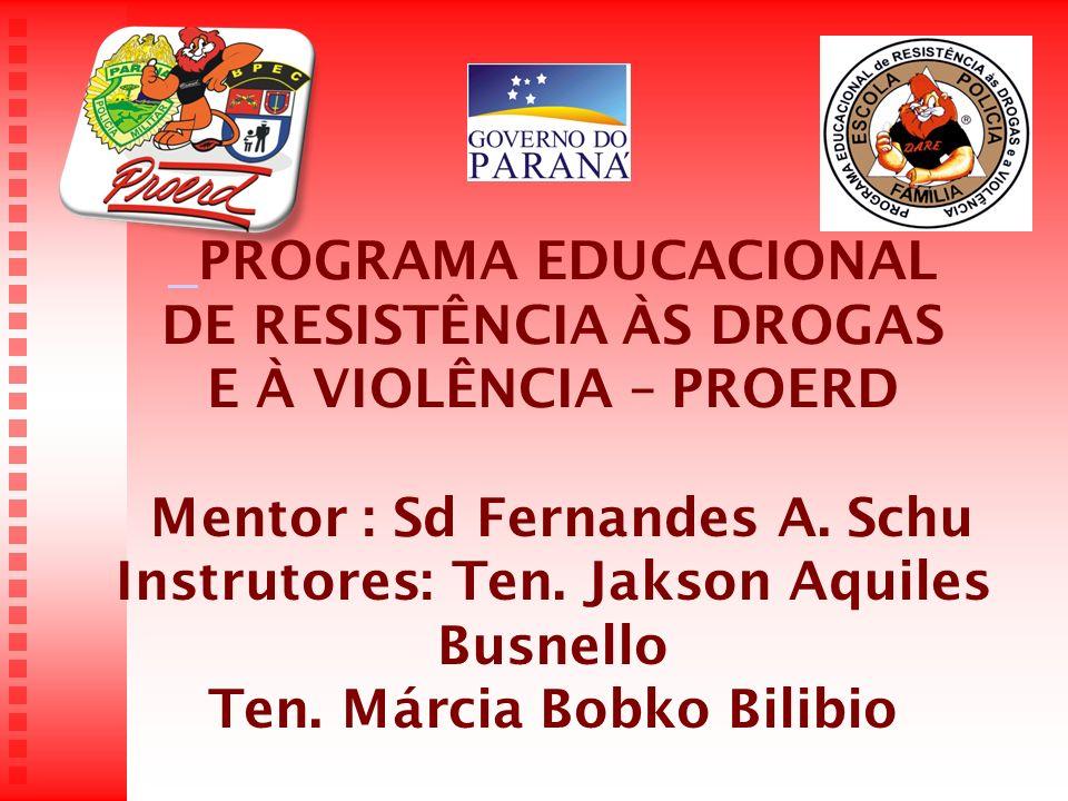 PROGRAMA EDUCACIONAL DE RESISTÊNCIA ÀS DROGAS E À VIOLÊNCIA – PROERD Mentor : Sd Fernandes A. Schu Instrutores: Ten. Jakson Aquiles Busnello Ten. Márc