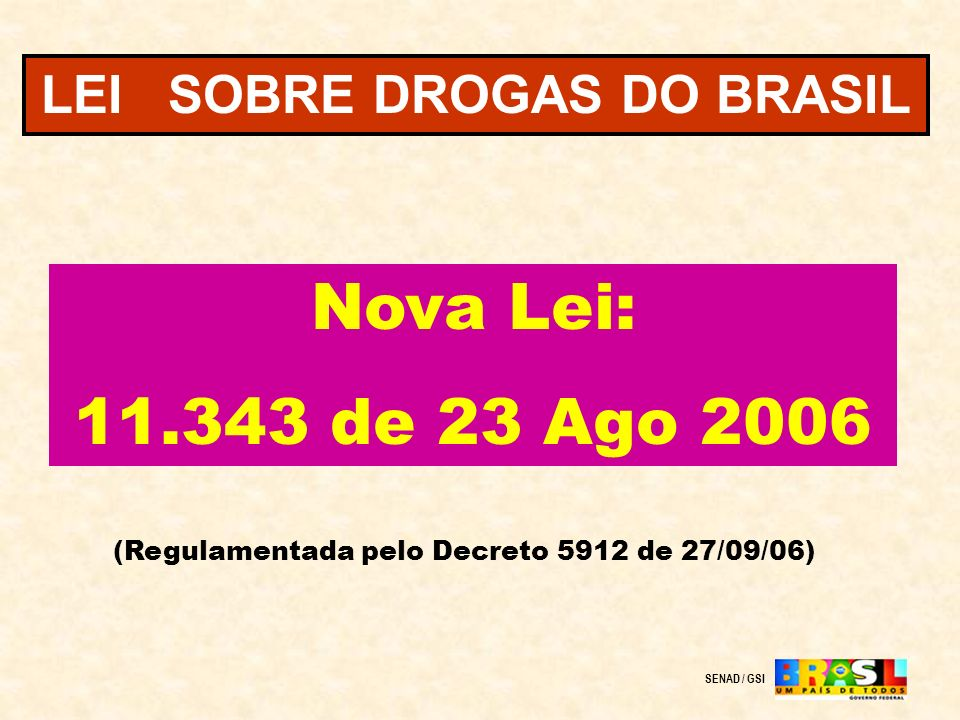 LEI SOBRE DROGAS DO BRASIL Nova Lei: 11.343 de 23 Ago 2006 (Regulamentada pelo Decreto 5912 de 27/09/06) SENAD / GSI
