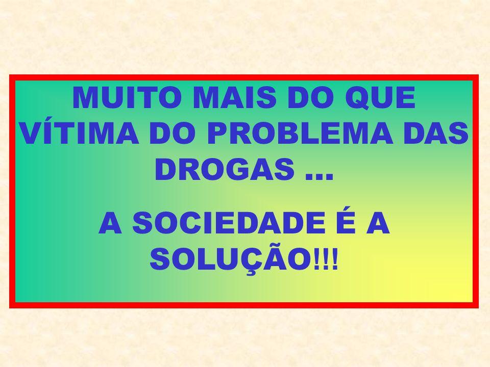 MUITO MAIS DO QUE VÍTIMA DO PROBLEMA DAS DROGAS... A SOCIEDADE É A SOLUÇÃO !!!