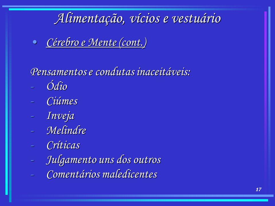 17 Alimentação, vícios e vestuário Cérebro e Mente (cont.)Cérebro e Mente (cont.) Pensamentos e condutas inaceitáveis: -Ódio -Ciúmes -Inveja -Melindre