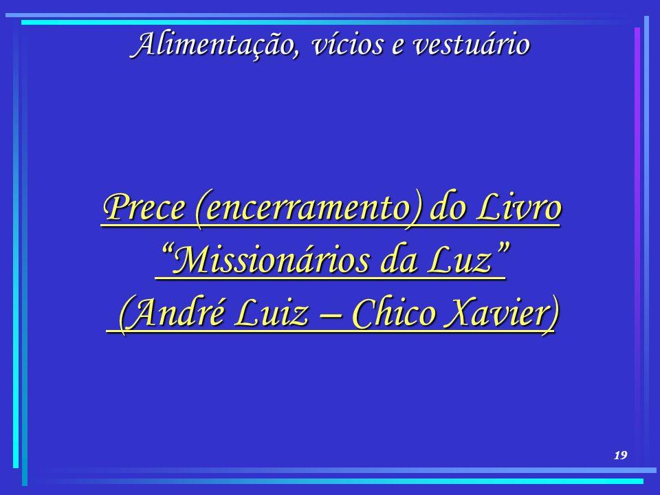 19 Alimentação, vícios e vestuário Prece (encerramento) do Livro Missionários da Luz (André Luiz – Chico Xavier) (André Luiz – Chico Xavier)