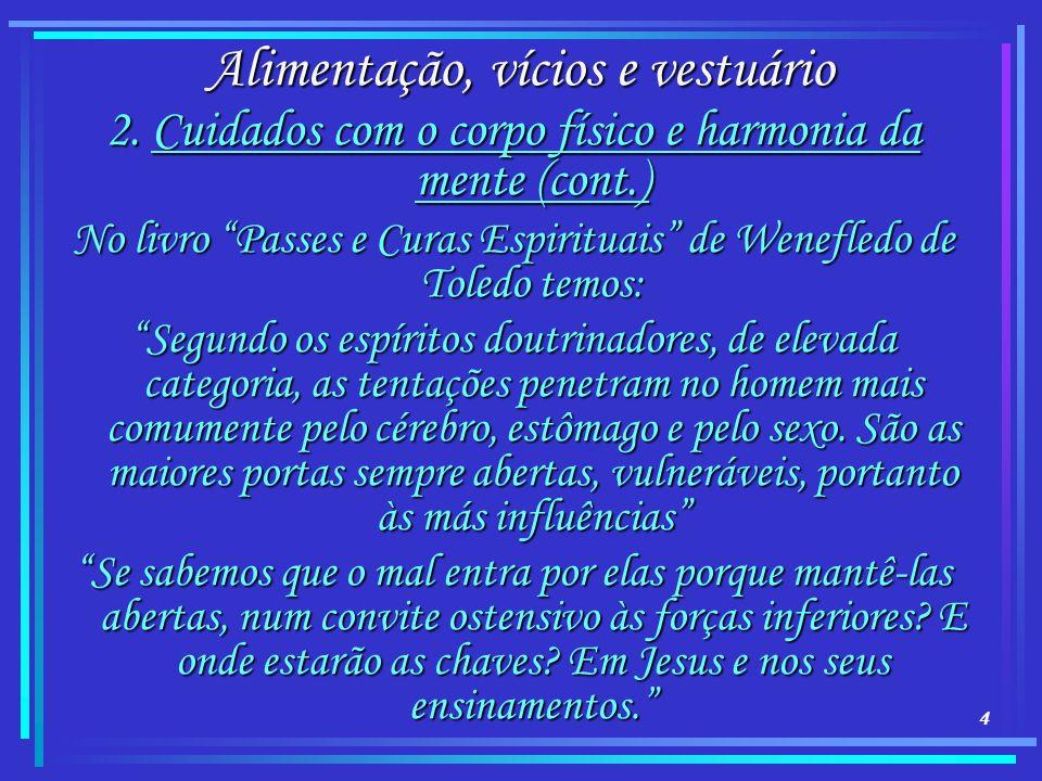 4 Alimentação, vícios e vestuário 2. Cuidados com o corpo físico e harmonia da mente (cont.) No livro Passes e Curas Espirituais de Wenefledo de Toled
