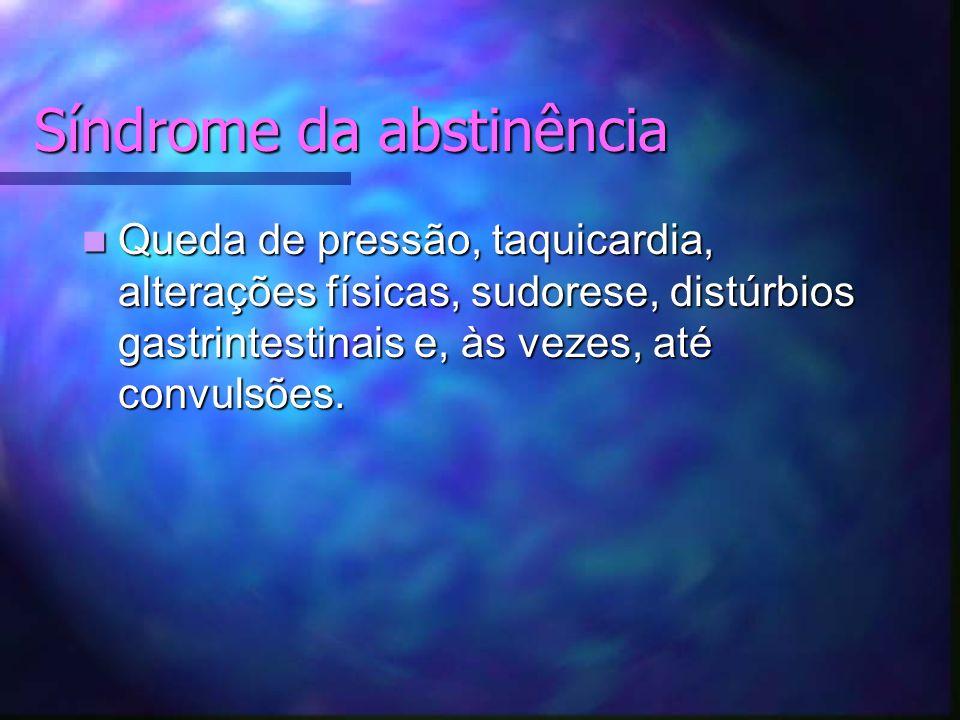 Síndrome da abstinência Queda de pressão, taquicardia, alterações físicas, sudorese, distúrbios gastrintestinais e, às vezes, até convulsões.