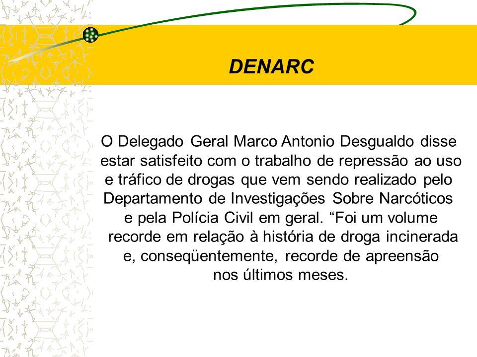DENARC O Delegado Geral Marco Antonio Desgualdo disse estar satisfeito com o trabalho de repressão ao uso e tráfico de drogas que vem sendo realizado
