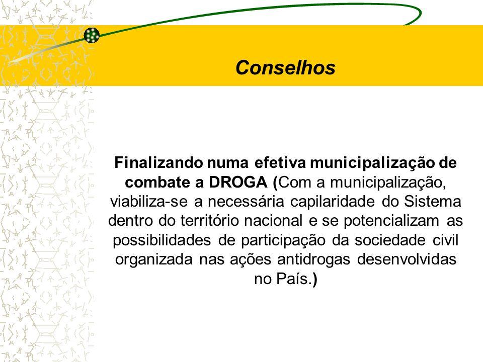 Finalizando numa efetiva municipalização de combate a DROGA (Com a municipalização, viabiliza-se a necessária capilaridade do Sistema dentro do territ