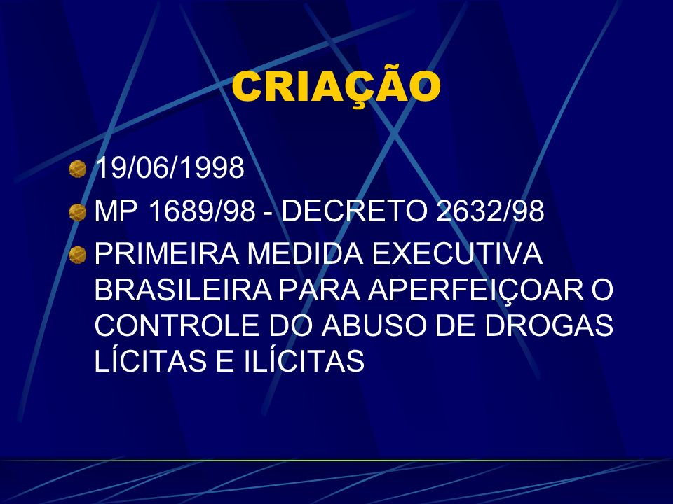 CRIAÇÃO 19/06/1998 MP 1689/98 - DECRETO 2632/98 PRIMEIRA MEDIDA EXECUTIVA BRASILEIRA PARA APERFEIÇOAR O CONTROLE DO ABUSO DE DROGAS LÍCITAS E ILÍCITAS