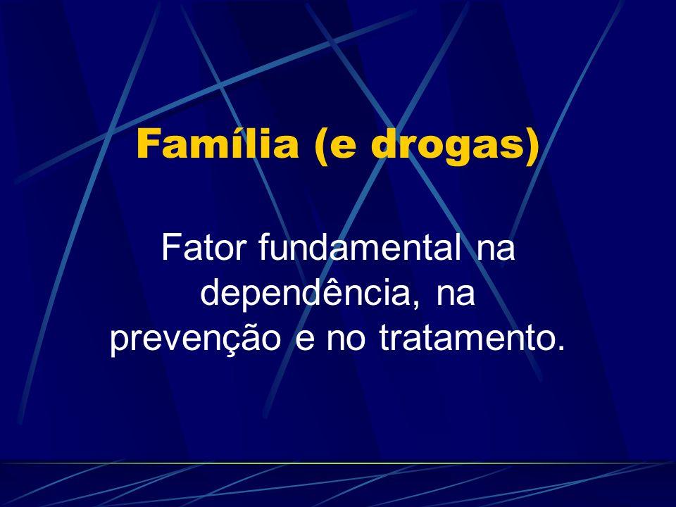 Família (e drogas) Fator fundamental na dependência, na prevenção e no tratamento.