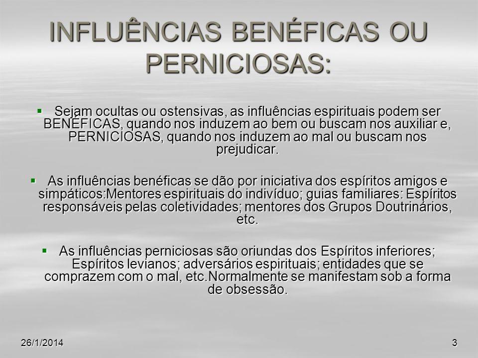 26/1/20143 INFLUÊNCIAS BENÉFICAS OU PERNICIOSAS: Sejam ocultas ou ostensivas, as influências espirituais podem ser BENÉFICAS, quando nos induzem ao be