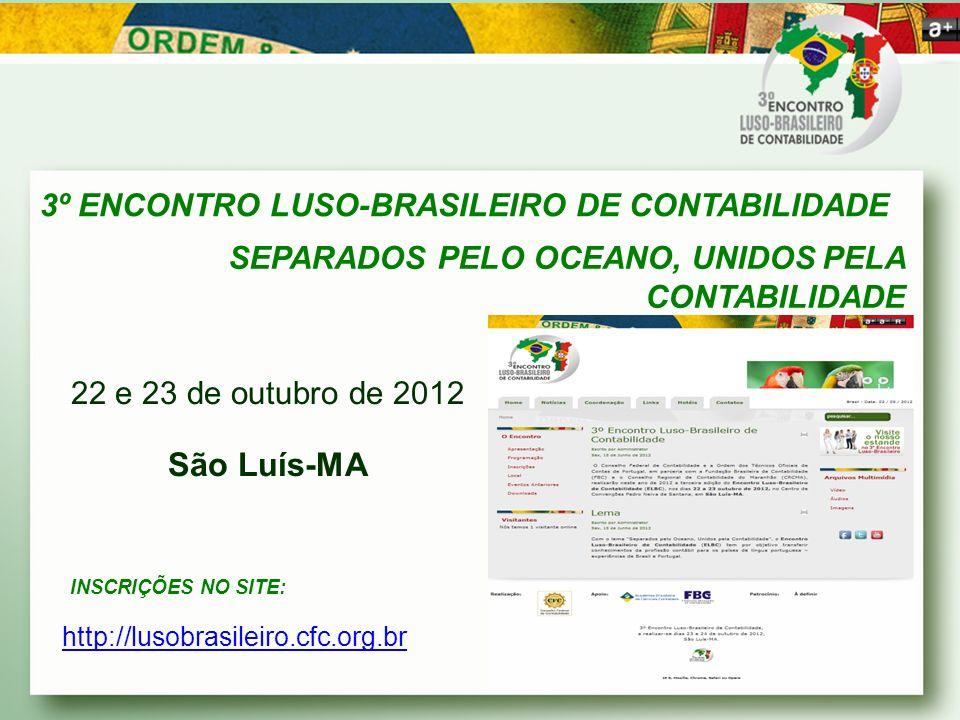 3º ENCONTRO LUSO-BRASILEIRO DE CONTABILIDADE SEPARADOS PELO OCEANO, UNIDOS PELA CONTABILIDADE 22 e 23 de outubro de 2012 São Luís-MA INSCRIÇÕES NO SITE: http://lusobrasileiro.cfc.org.br