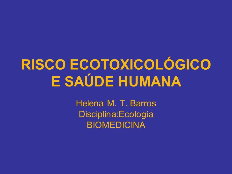 RISCO ECOTOXICOLÓGICO E SAÚDE HUMANA Helena M. T. Barros Disciplina:Ecologia BIOMEDICINA