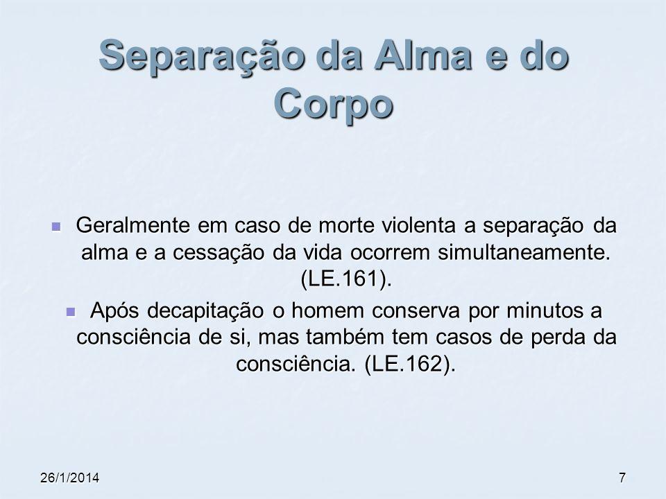 26/1/20147 Separação da Alma e do Corpo Geralmente em caso de morte violenta a separação da alma e a cessação da vida ocorrem simultaneamente. (LE.161