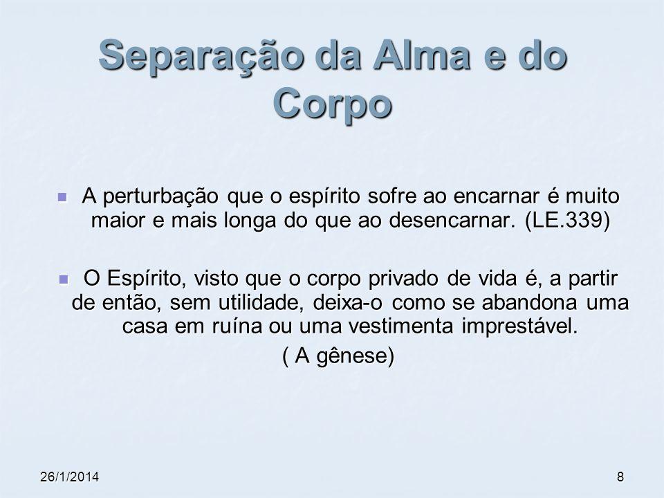26/1/20148 Separação da Alma e do Corpo A perturbação que o espírito sofre ao encarnar é muito maior e mais longa do que ao desencarnar. (LE.339) A pe