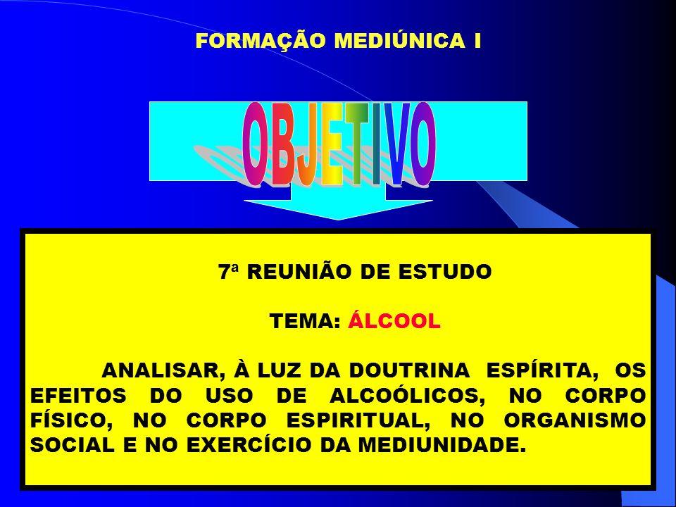 FORMAÇÃO MEDIÚNICA I 7ª REUNIÃO DE ESTUDO TEMA: ÁLCOOL ANALISAR, À LUZ DA DOUTRINA ESPÍRITA, OS EFEITOS DO USO DE ALCOÓLICOS, NO CORPO FÍSICO, NO CORP