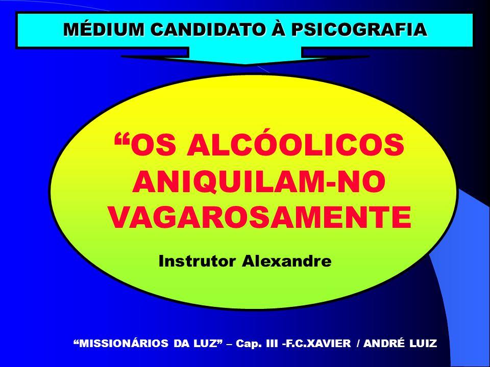 OS ALCÓOLICOS ANIQUILAM-NO VAGAROSAMENTE MISSIONÁRIOS DA LUZ – Cap. III -F.C.XAVIER / ANDRÉ LUIZ MÉDIUM CANDIDATO À PSICOGRAFIA Instrutor Alexandre