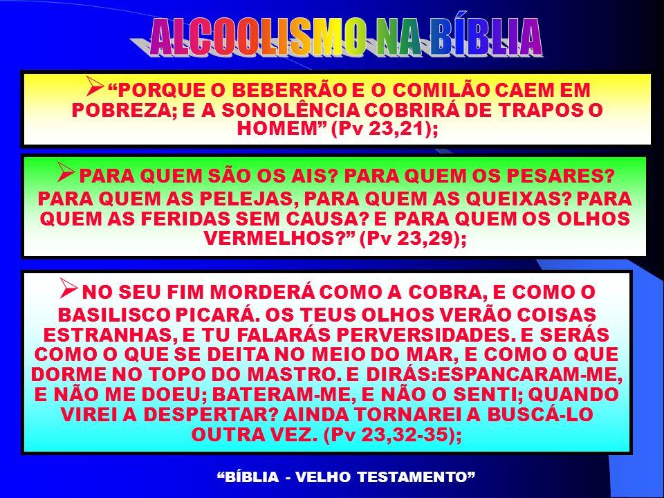 PORQUE O BEBERRÃO E O COMILÃO CAEM EM POBREZA; E A SONOLÊNCIA COBRIRÁ DE TRAPOS O HOMEM (Pv 23,21); BÍBLIA - VELHO TESTAMENTO PARA QUEM SÃO OS AIS? PA