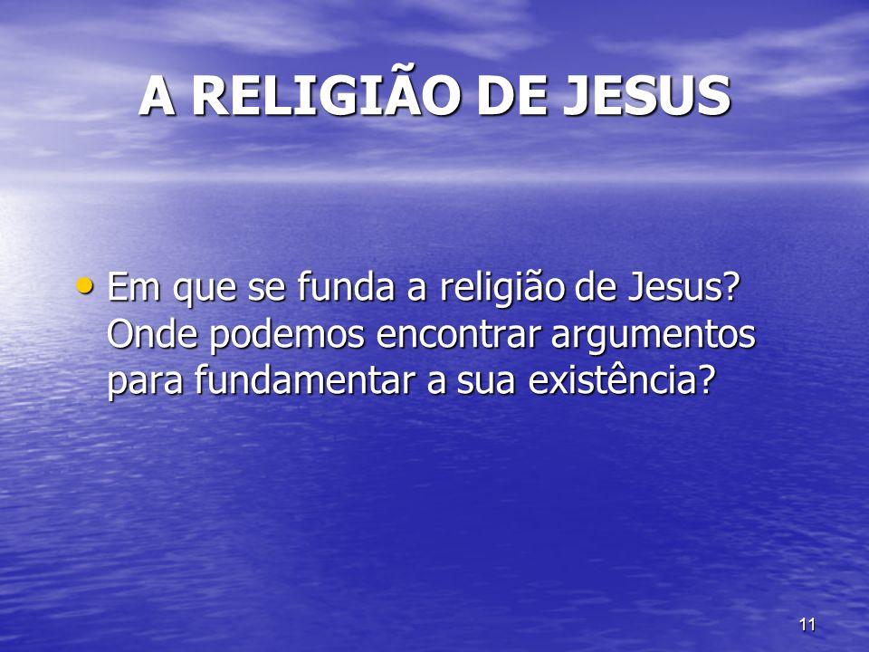 11 A RELIGIÃO DE JESUS Em que se funda a religião de Jesus? Onde podemos encontrar argumentos para fundamentar a sua existência? Em que se funda a rel