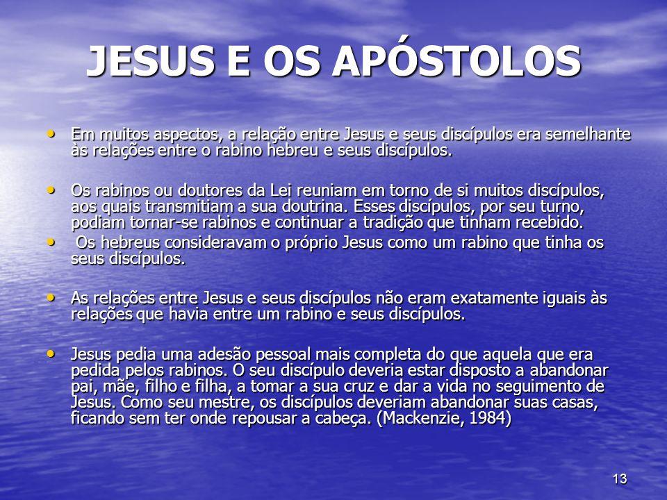 13 JESUS E OS APÓSTOLOS Em muitos aspectos, a relação entre Jesus e seus discípulos era semelhante às relações entre o rabino hebreu e seus discípulos
