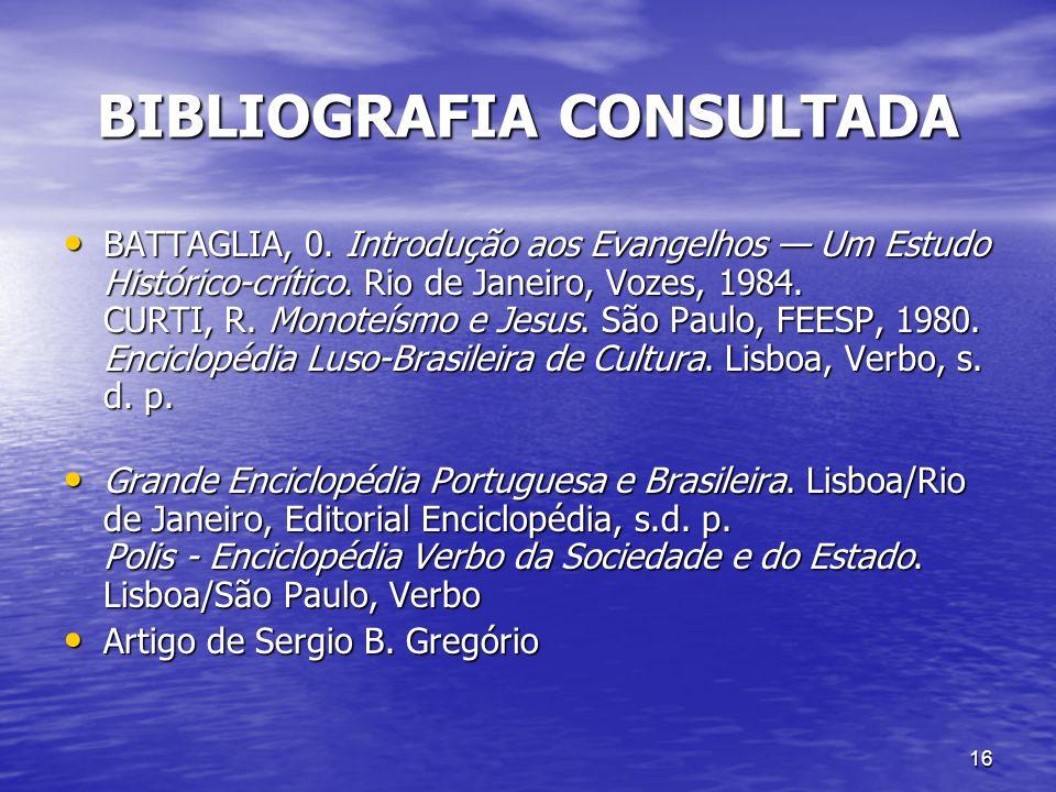 16 BIBLIOGRAFIA CONSULTADA BATTAGLIA, 0. Introdução aos Evangelhos Um Estudo Histórico-crítico. Rio de Janeiro, Vozes, 1984. CURTI, R. Monoteísmo e Je