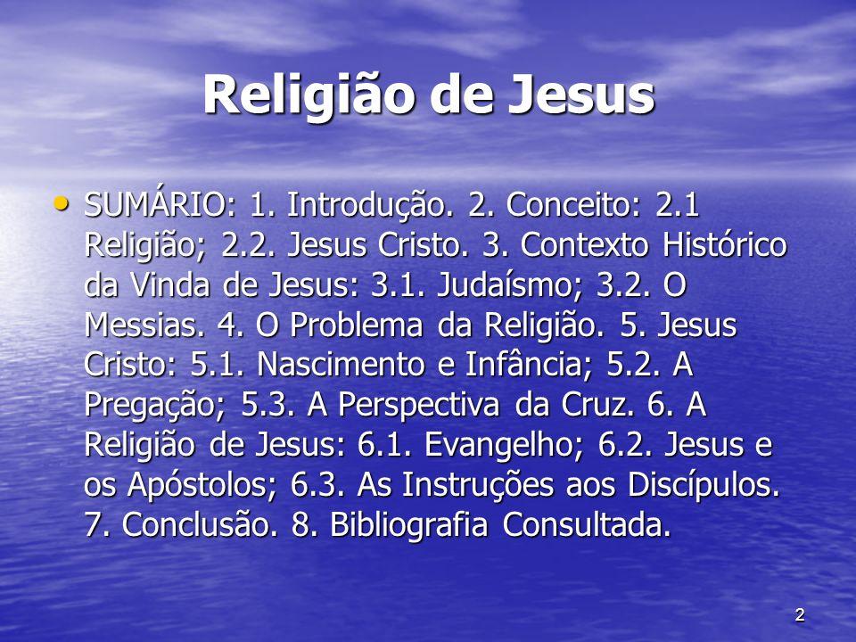 2 Religião de Jesus SUMÁRIO: 1. Introdução. 2. Conceito: 2.1 Religião; 2.2. Jesus Cristo. 3. Contexto Histórico da Vinda de Jesus: 3.1. Judaísmo; 3.2.