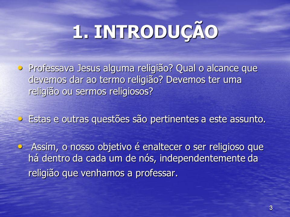 3 1. INTRODUÇÃO Professava Jesus alguma religião? Qual o alcance que devemos dar ao termo religião? Devemos ter uma religião ou sermos religiosos? Pro